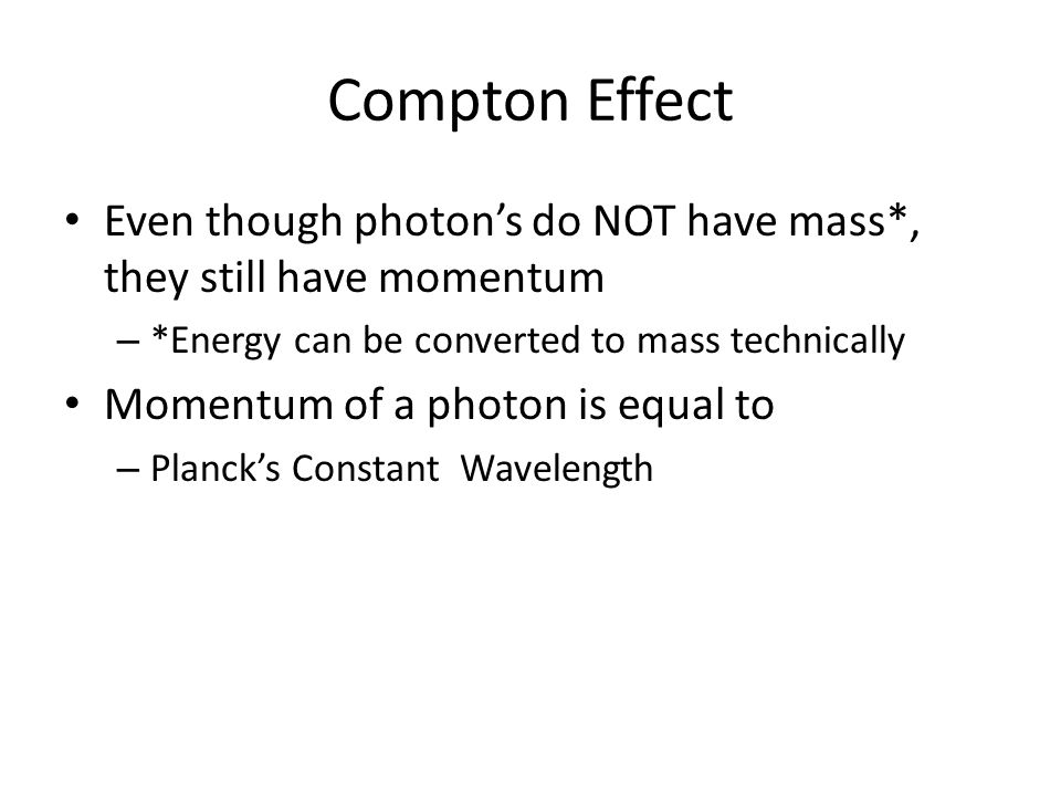 Compton Effect Even though photon's do NOT have mass*, they still have momentum. *Energy can be converted to mass technically.