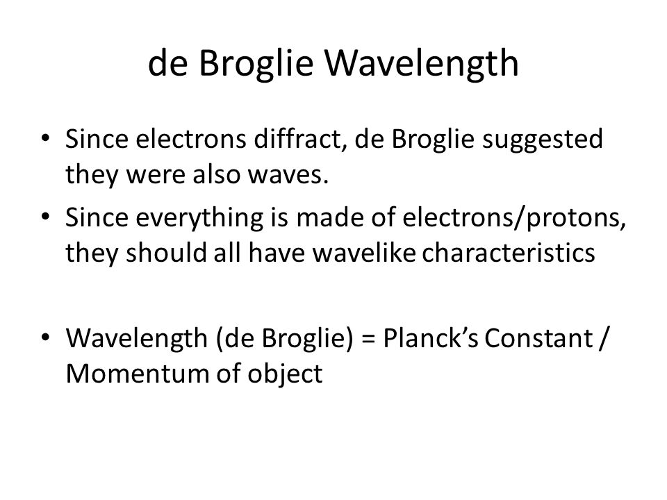 de Broglie Wavelength Since electrons diffract, de Broglie suggested they were also waves.