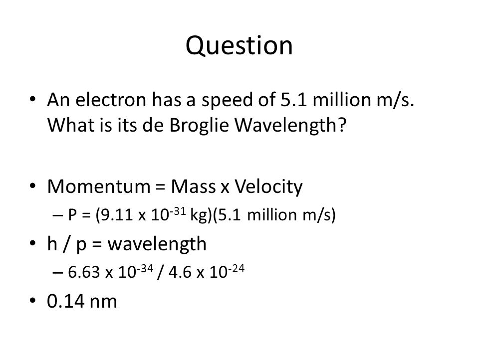 Question An electron has a speed of 5.1 million m/s. What is its de Broglie Wavelength Momentum = Mass x Velocity.