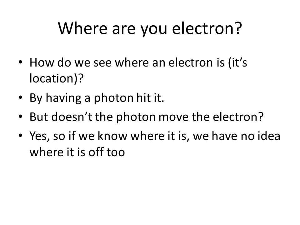 Where are you electron How do we see where an electron is (it's location) By having a photon hit it.