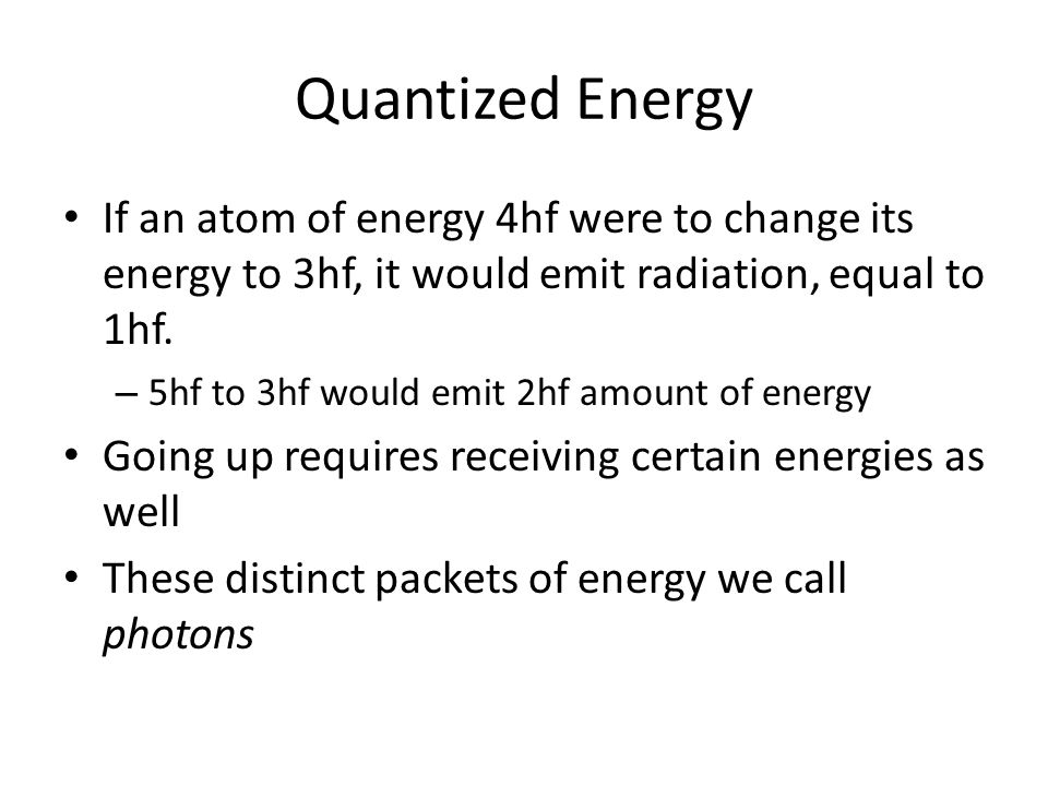 Quantized Energy If an atom of energy 4hf were to change its energy to 3hf, it would emit radiation, equal to 1hf.