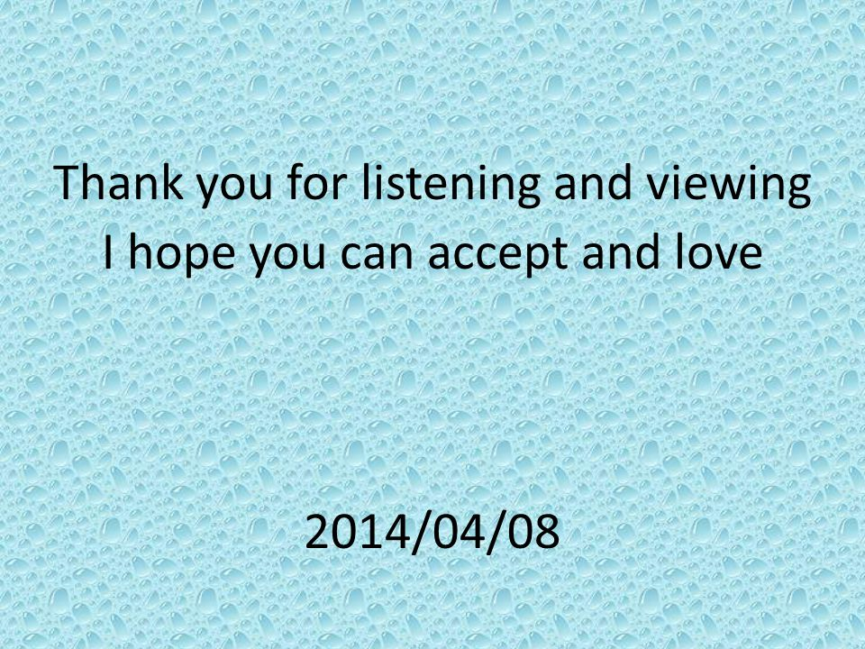 Thank you for listening and viewing I hope you can accept and love 2014/04/08