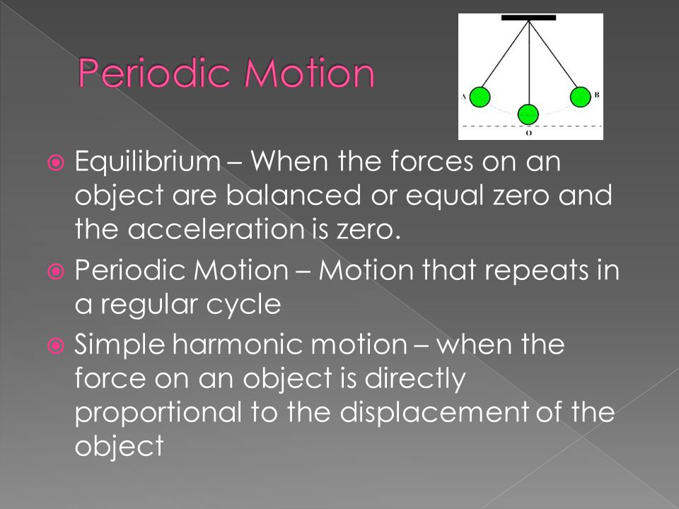 Periodic Motion Equilibrium – When the forces on an object are balanced or equal zero and the acceleration is zero.