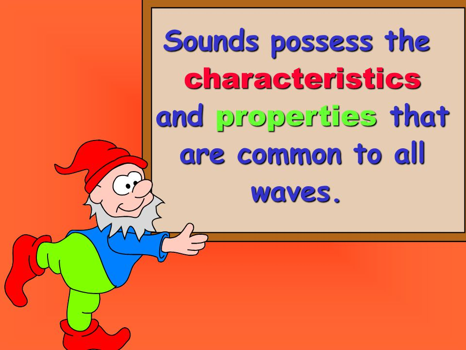 Sounds possess the characteristics and properties that are common to all waves.