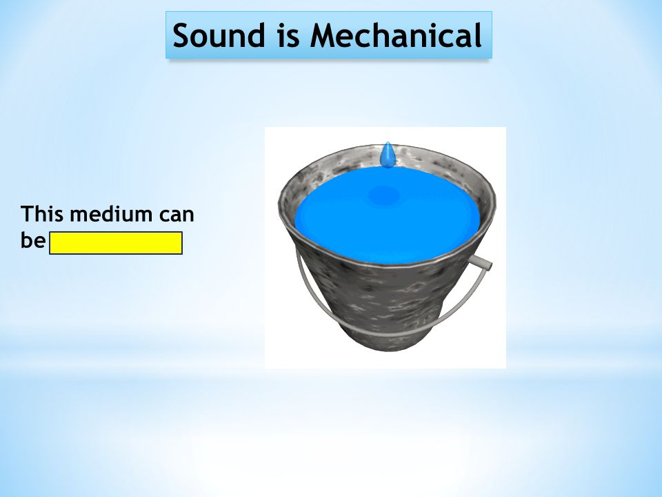 Sound is Mechanical This medium can be liquid…