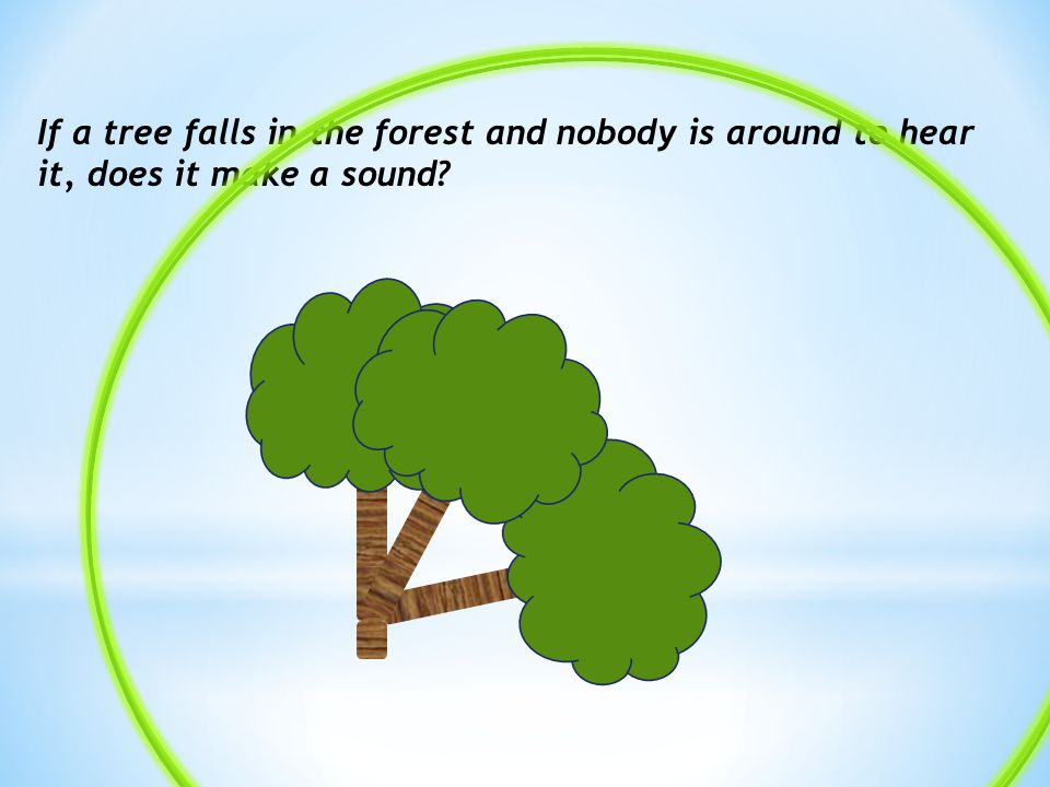 If a tree falls in the forest and nobody is around to hear it, does it make a sound