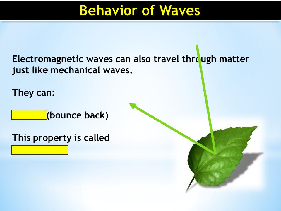 Behavior of Waves Electromagnetic waves can also travel through matter just like mechanical waves. They can: