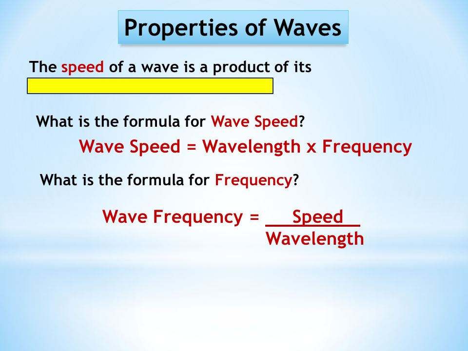 Properties of Waves Wave Speed = Wavelength x Frequency