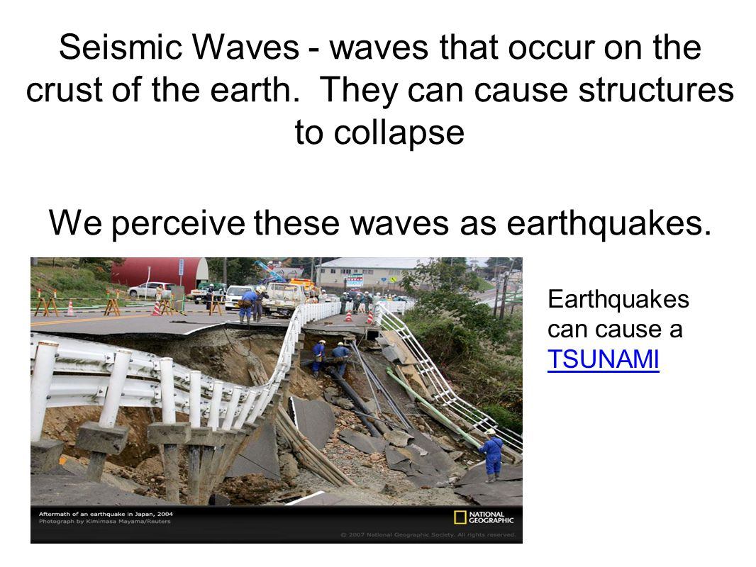 We perceive these waves as earthquakes.