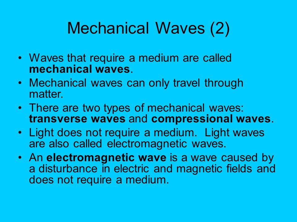 Mechanical Waves (2) Waves that require a medium are called mechanical waves. Mechanical waves can only travel through matter.