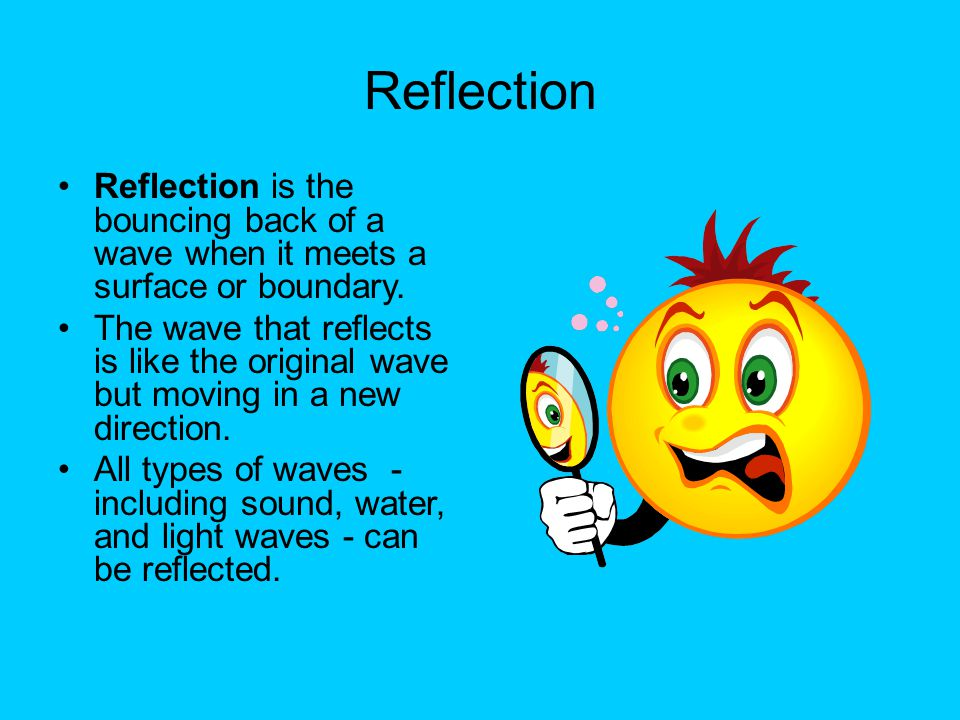 Reflection Reflection is the bouncing back of a wave when it meets a surface or boundary.