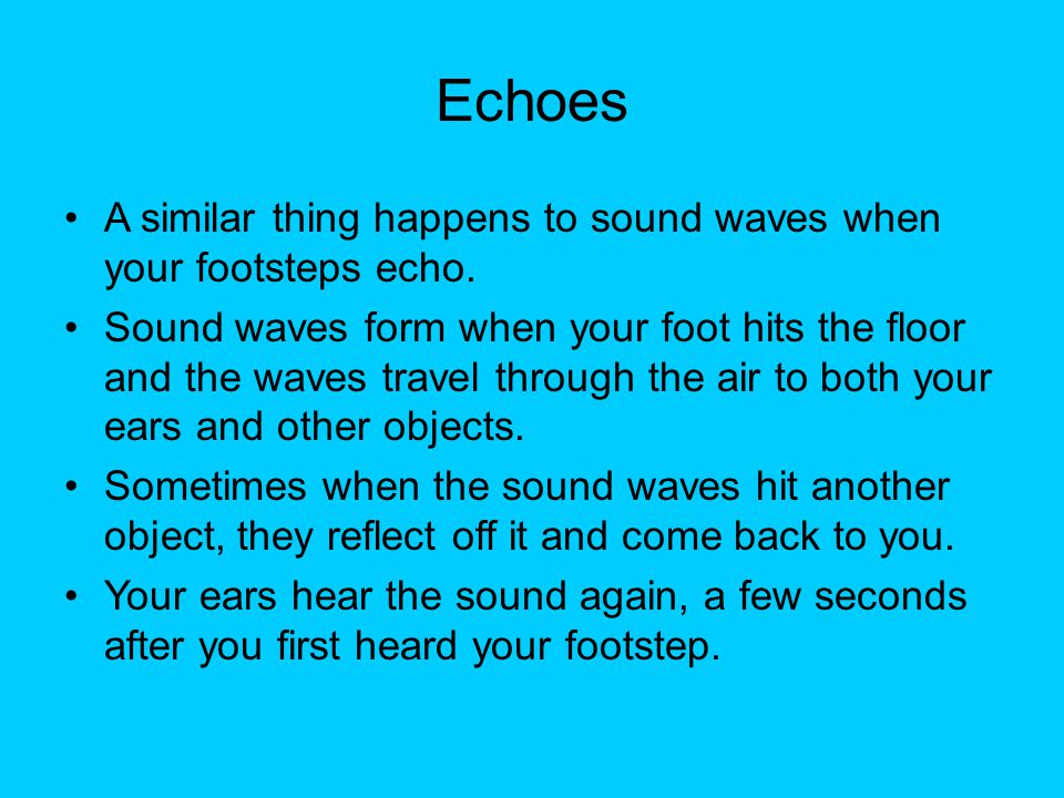 Echoes A similar thing happens to sound waves when your footsteps echo.