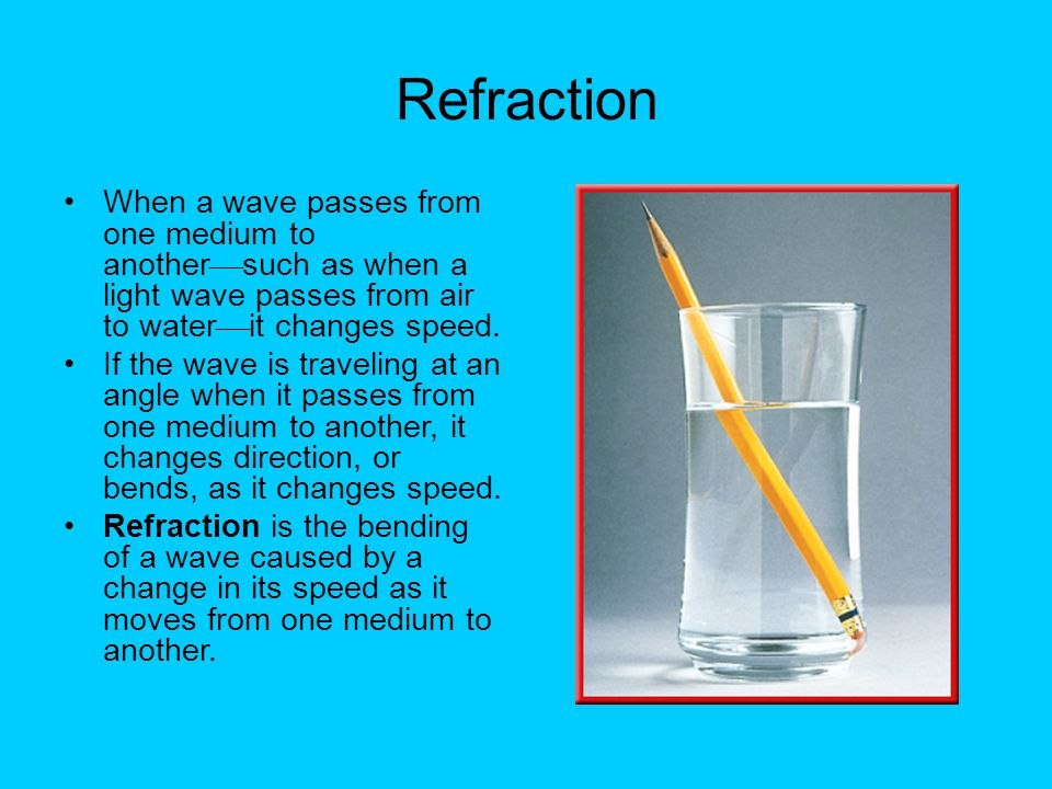 Refraction When a wave passes from one medium to anothersuch as when a light wave passes from air to waterit changes speed.