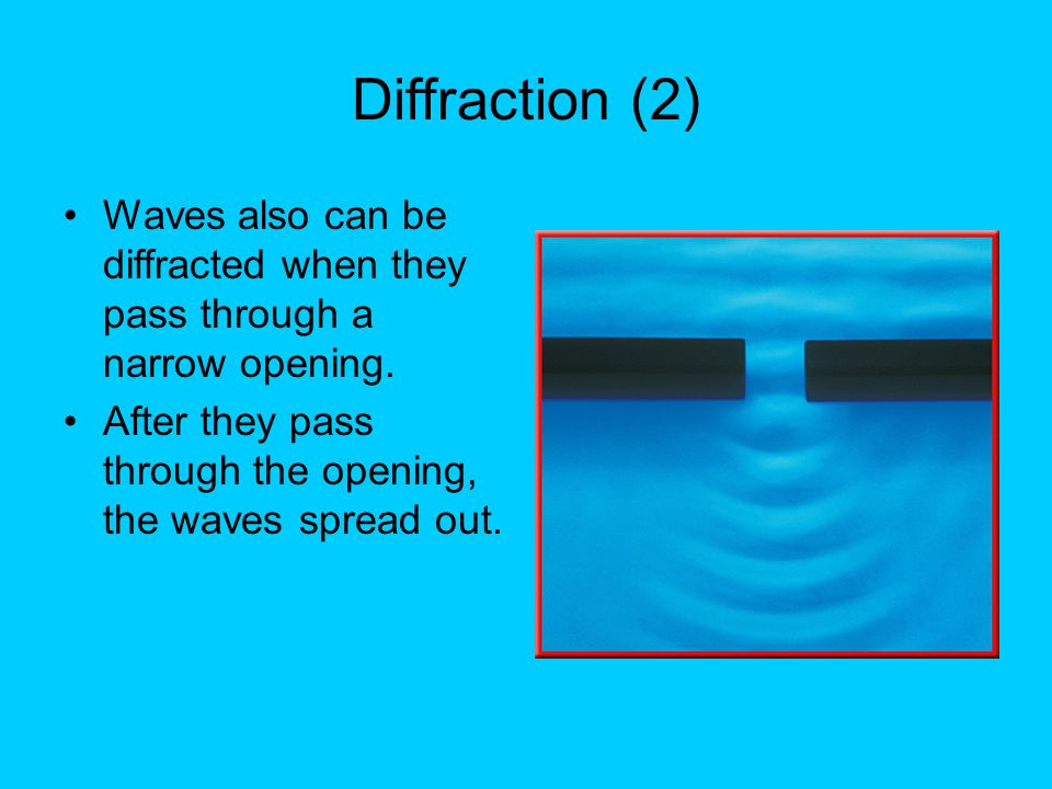 Diffraction (2) Waves also can be diffracted when they pass through a narrow opening.