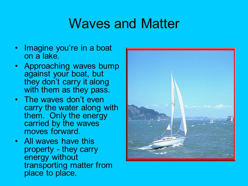 Waves and Matter Imagine you're in a boat on a lake.