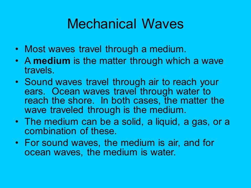 Mechanical Waves Most waves travel through a medium.