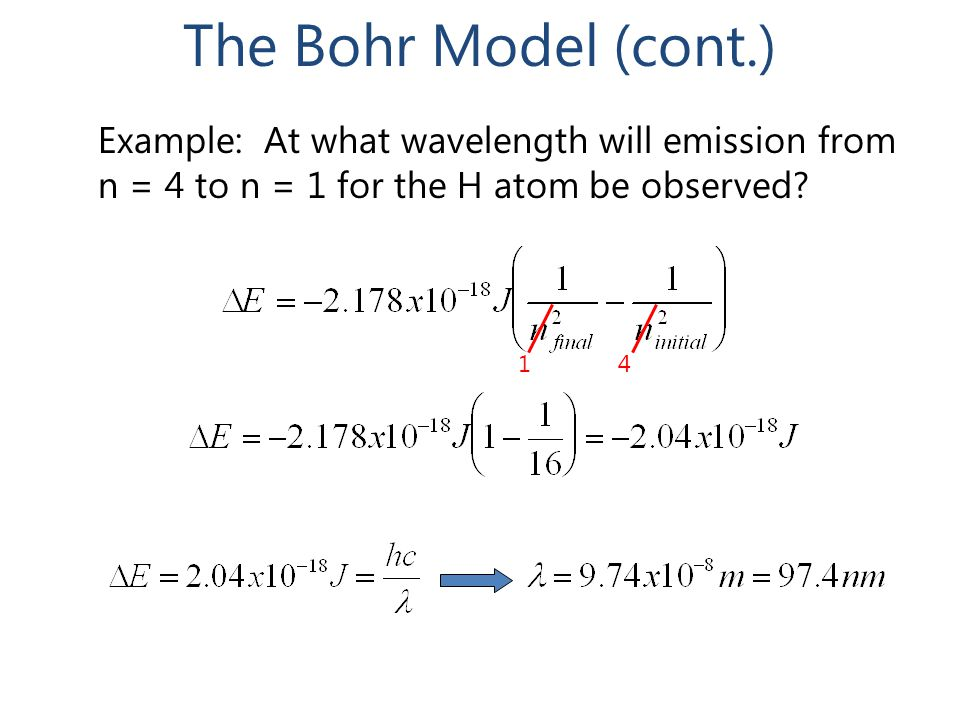 The Bohr Model (cont.) Example: At what wavelength will emission from n = 4 to n = 1 for the H atom be observed