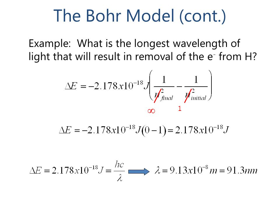 The Bohr Model (cont.) Example: What is the longest wavelength of light that will result in removal of the e- from H