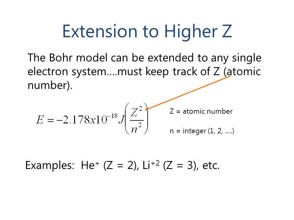 Extension to Higher Z The Bohr model can be extended to any single electron system….must keep track of Z (atomic number).