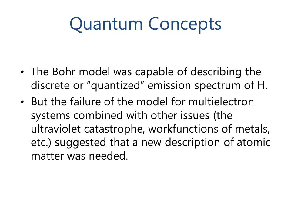Quantum Concepts The Bohr model was capable of describing the discrete or quantized emission spectrum of H.