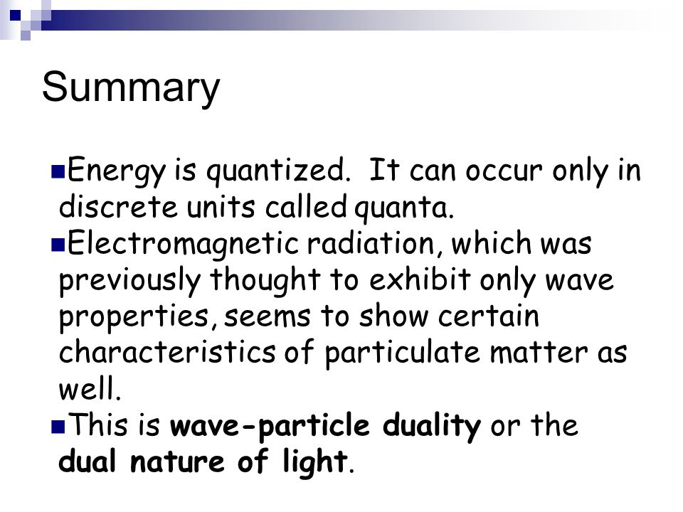 Summary Energy is quantized. It can occur only in discrete units called quanta.