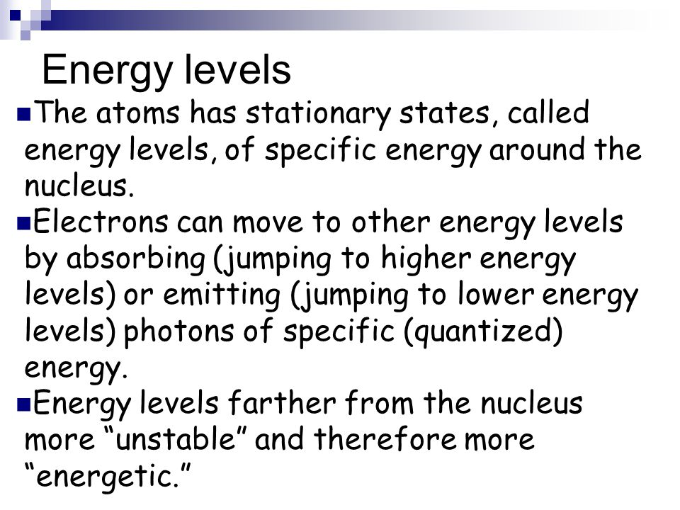 Energy levels The atoms has stationary states, called energy levels, of specific energy around the nucleus.