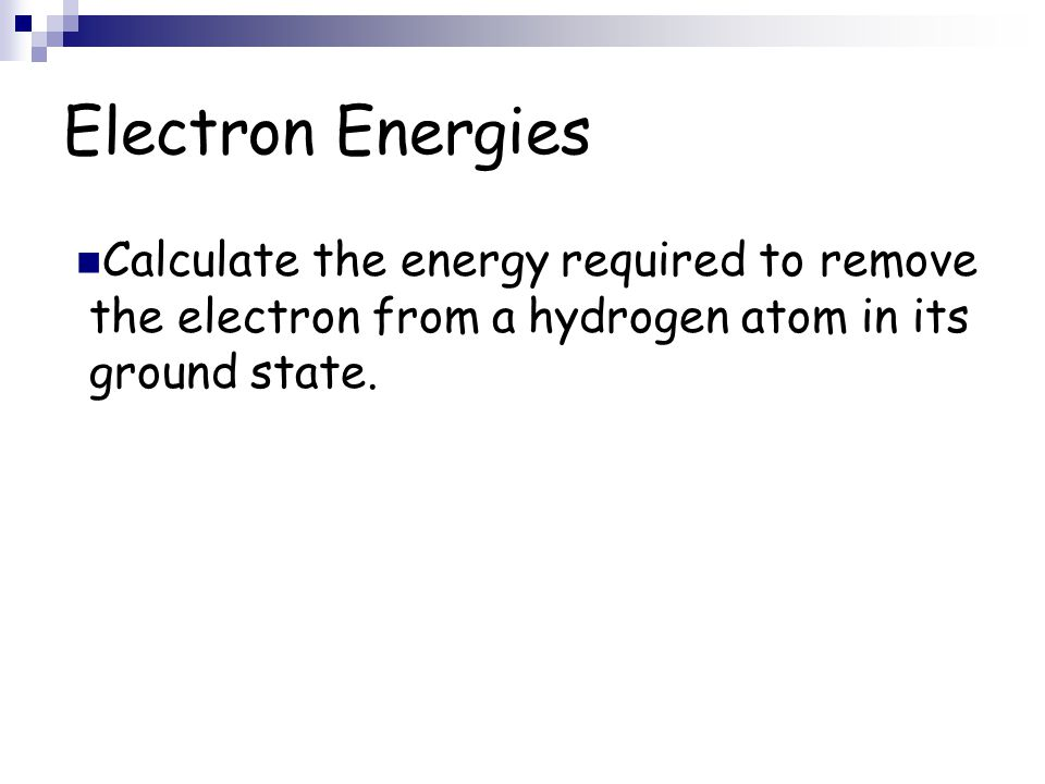 Electron Energies Calculate the energy required to remove the electron from a hydrogen atom in its ground state.