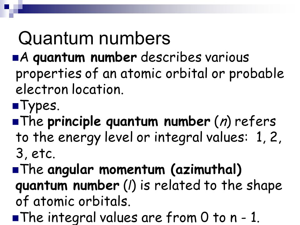 Quantum numbers A quantum number describes various properties of an atomic orbital or probable electron location.