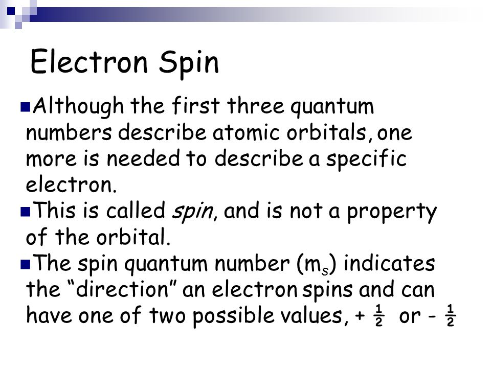 Electron Spin Although the first three quantum numbers describe atomic orbitals, one more is needed to describe a specific electron.
