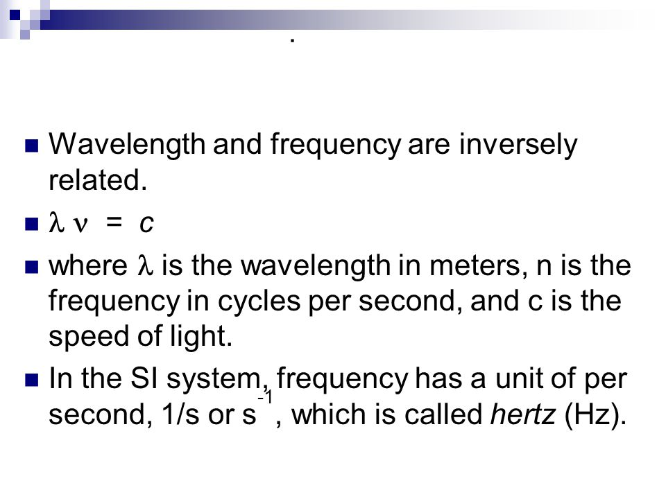 Wavelength and frequency are inversely related.   = c