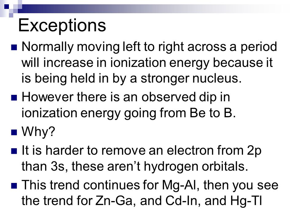 Exceptions Normally moving left to right across a period will increase in ionization energy because it is being held in by a stronger nucleus.