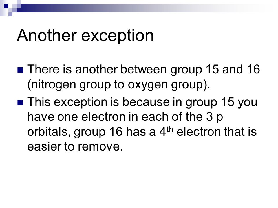 Another exception There is another between group 15 and 16 (nitrogen group to oxygen group).