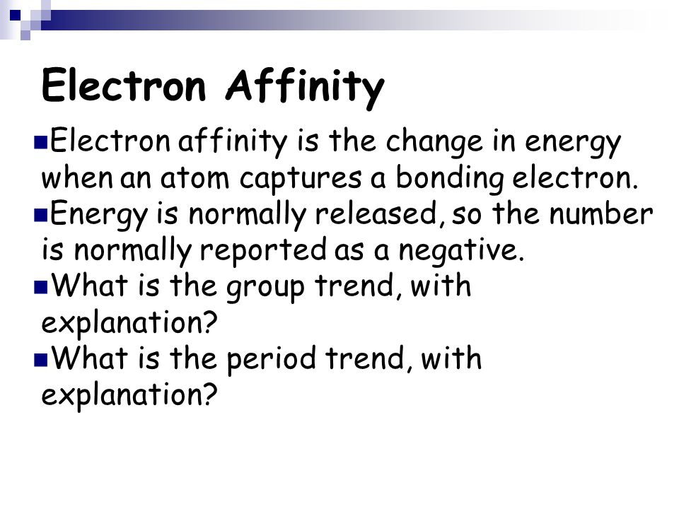 Electron Affinity Electron affinity is the change in energy when an atom captures a bonding electron.