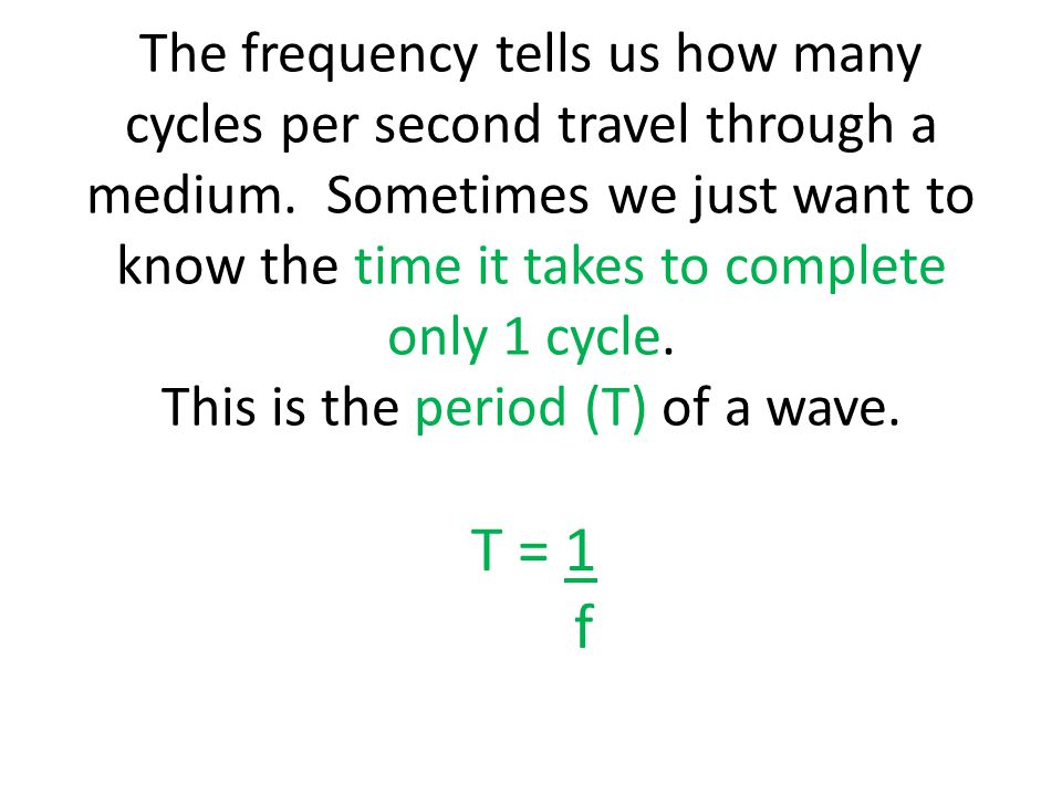 The frequency tells us how many cycles per second travel through a medium. Sometimes we just want to know the time it takes to complete only 1 cycle. This is the period (T) of a wave.