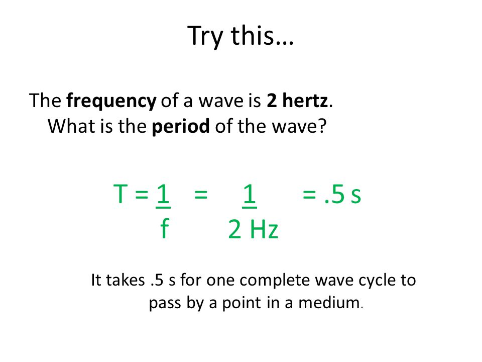 Try this… The frequency of a wave is 2 hertz. What is the period of the wave T = 1. f. = 1.