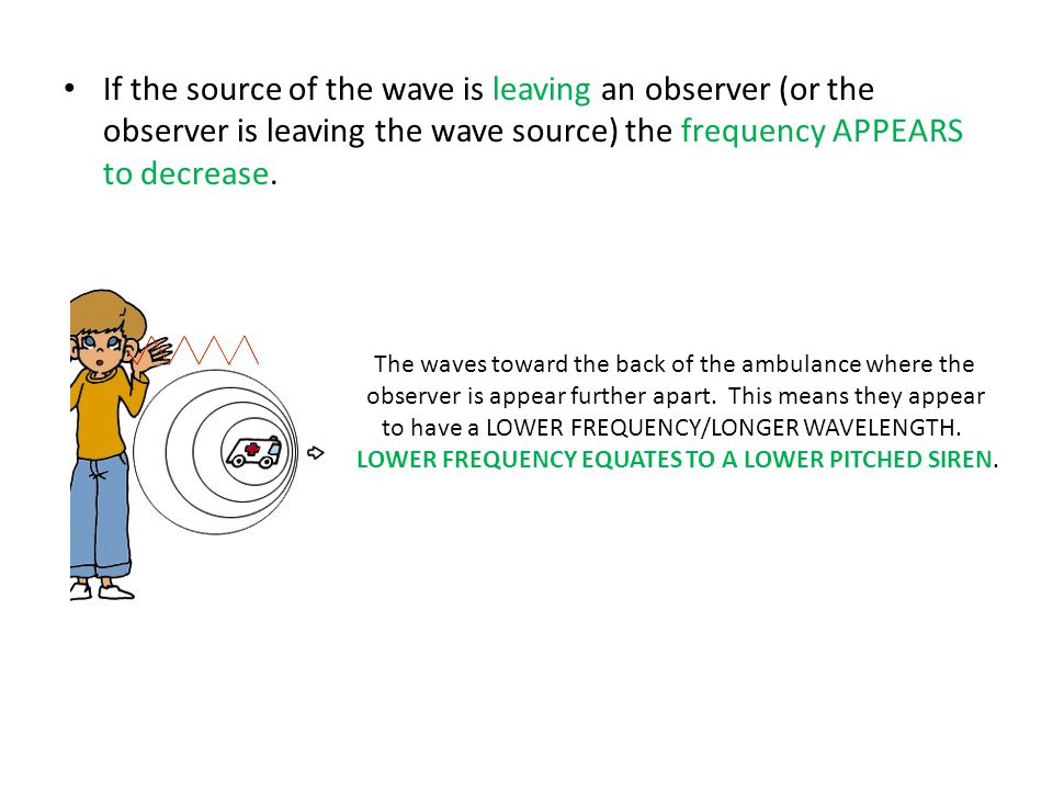 If the source of the wave is leaving an observer (or the observer is leaving the wave source) the frequency APPEARS to decrease.