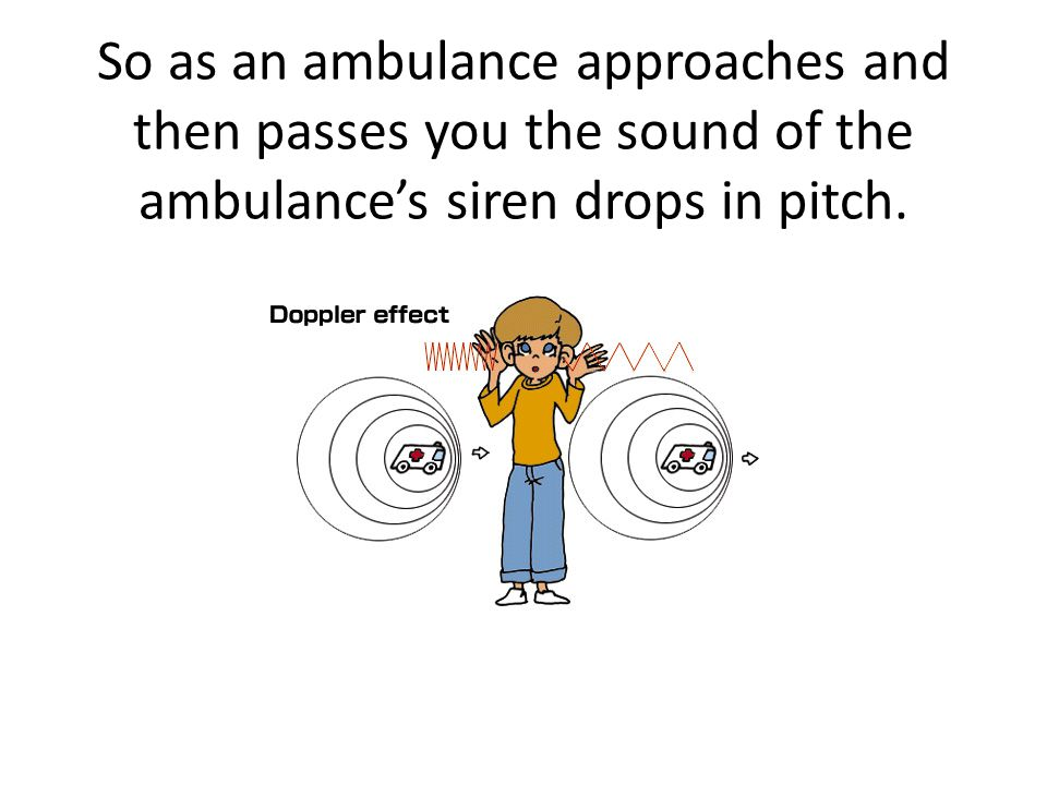 So as an ambulance approaches and then passes you the sound of the ambulance's siren drops in pitch.