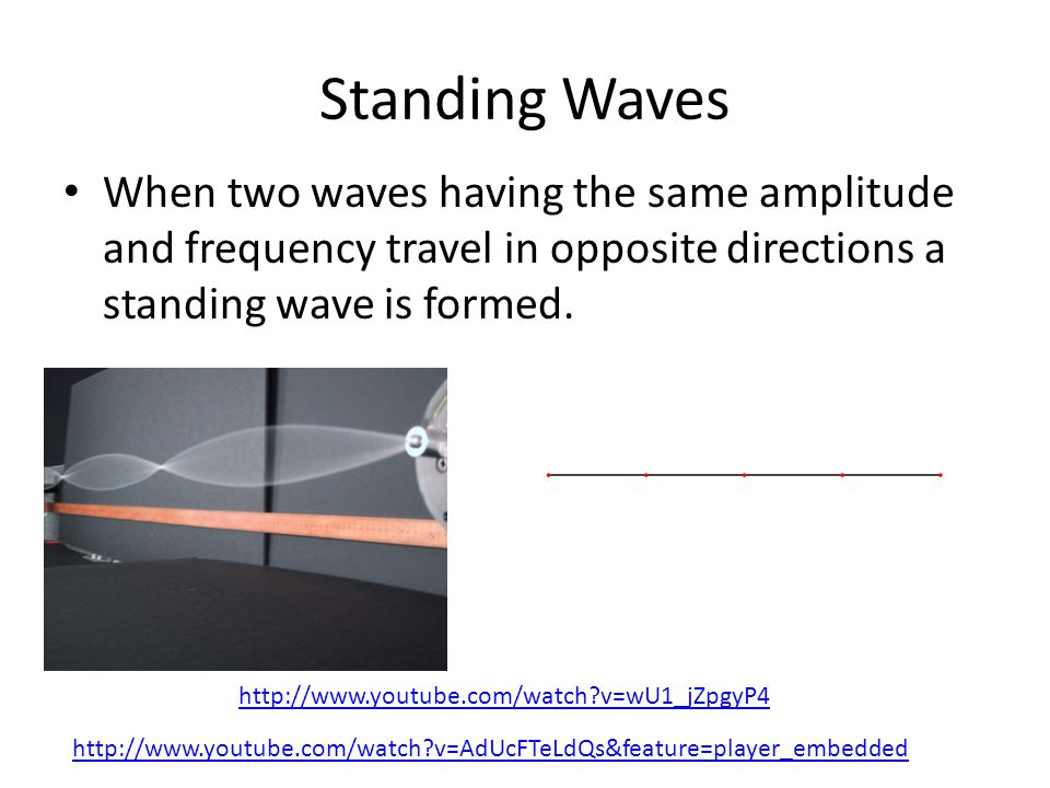 Standing Waves When two waves having the same amplitude and frequency travel in opposite directions a standing wave is formed.