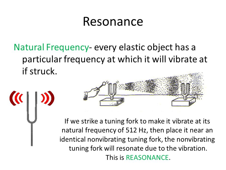 Resonance Natural Frequency- every elastic object has a particular frequency at which it will vibrate at if struck.