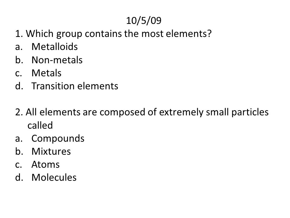 10/5/09 1. Which group contains the most elements Metalloids. Non-metals. Metals. Transition elements.