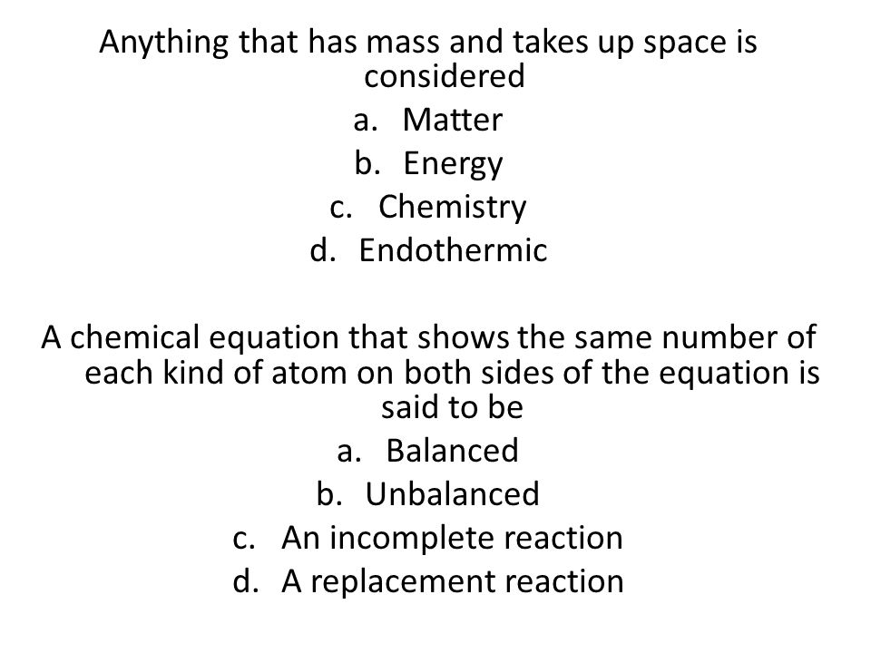 Anything that has mass and takes up space is considered Matter Energy
