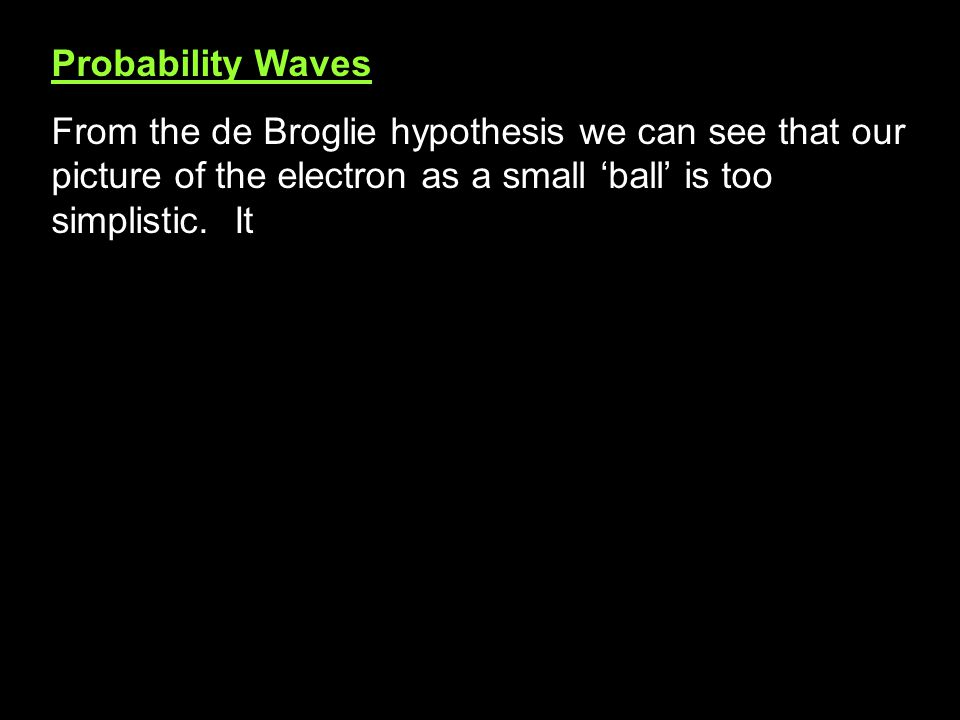 Probability Waves From the de Broglie hypothesis we can see that our picture of the electron as a small 'ball' is too simplistic.
