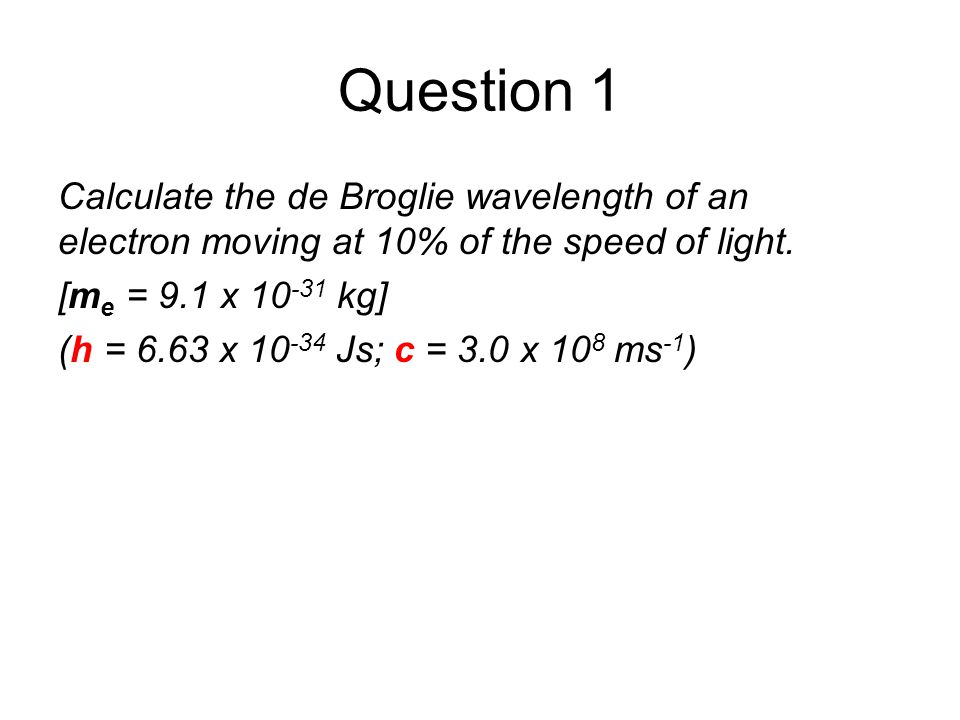 Quantum Phenomena Breithaupt pages 30 to 43. Question 1. Calculate the de Broglie wavelength of an electron moving at 10% of the speed of light.