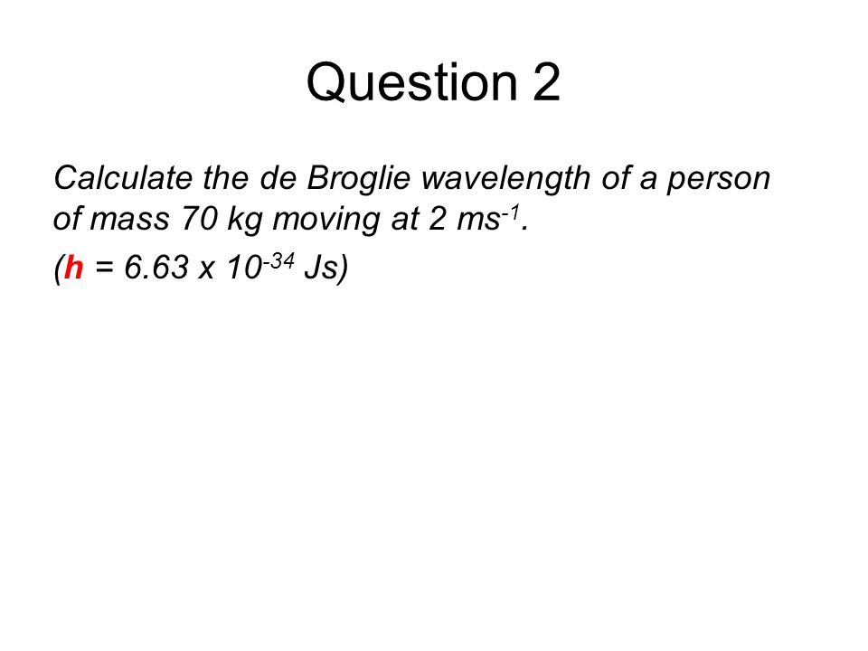 Quantum Phenomena Breithaupt pages 30 to 43. Question 2. Calculate the de Broglie wavelength of a person of mass 70 kg moving at 2 ms-1.