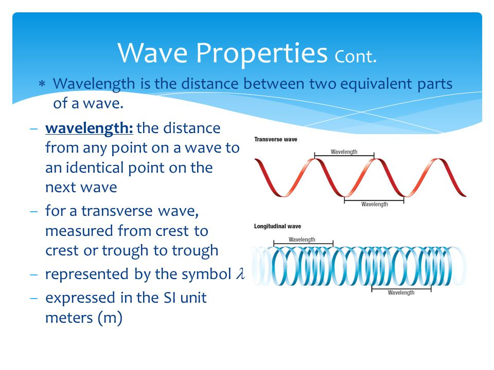 Wave Properties Cont. Wavelength is the distance between two equivalent parts of a wave.