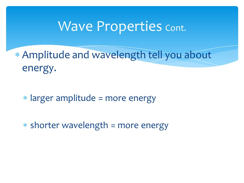 Wave Properties Cont. Amplitude and wavelength tell you about energy.