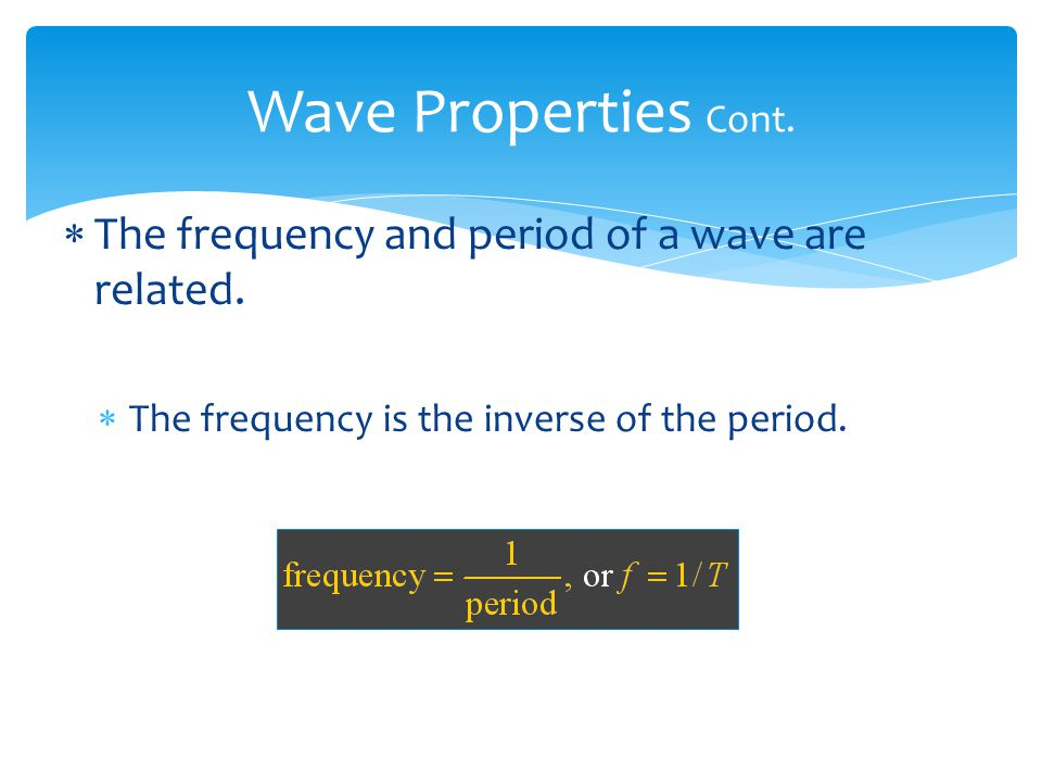 Wave Properties Cont. The frequency and period of a wave are related.