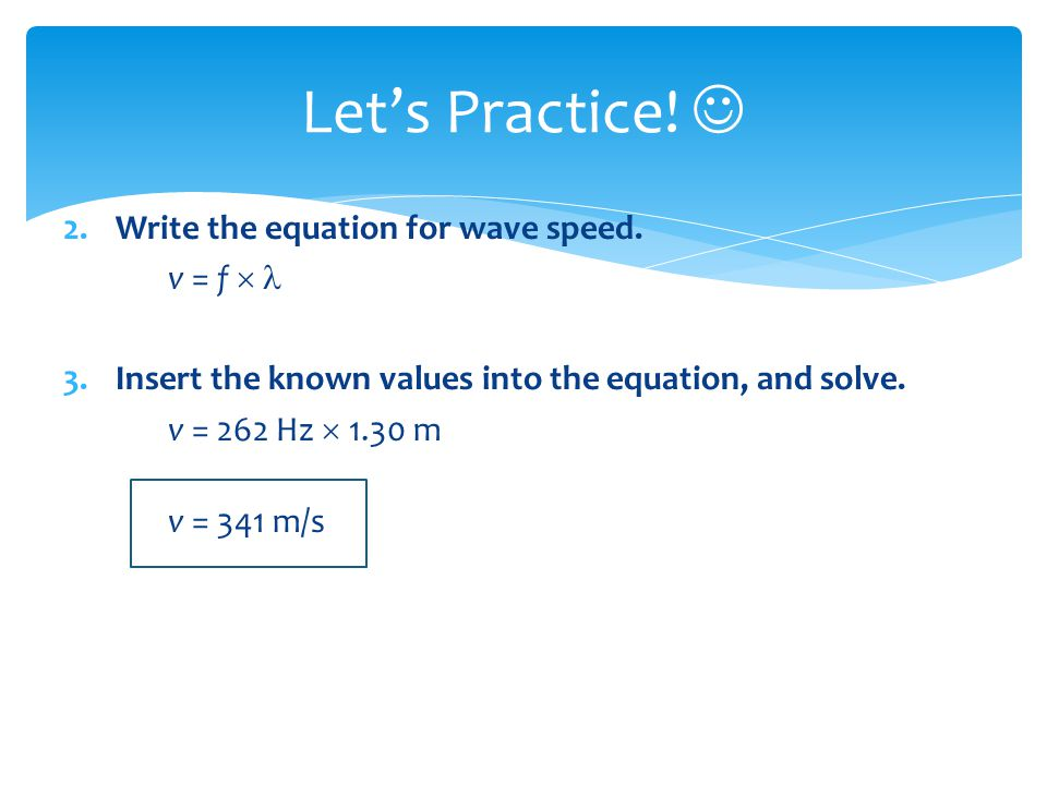 Let's Practice!  Write the equation for wave speed. v = f  