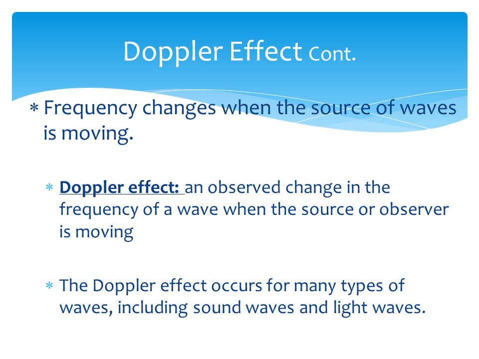 Doppler Effect Cont. Frequency changes when the source of waves is moving.