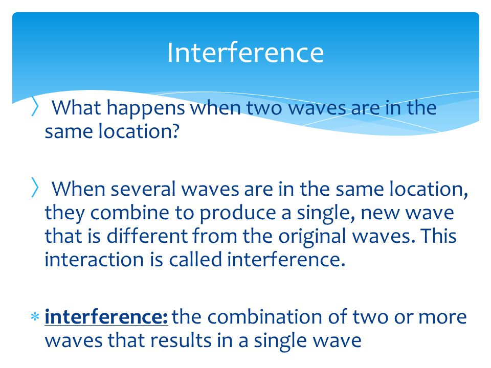 Interference What happens when two waves are in the same location